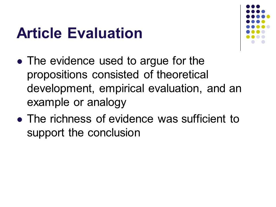 Article Evaluation The evidence used to argue for the propositions consisted of theoretical development, empirical evaluation, and an example or analogy The richness of evidence was sufficient to support the conclusion