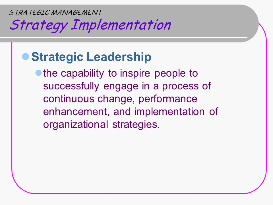 STRATEGIC MANAGEMENT Strategy Implementation Strategic Leadership the capability to inspire people to successfully engage in a process of continuous change, performance enhancement, and implementation of organizational strategies.