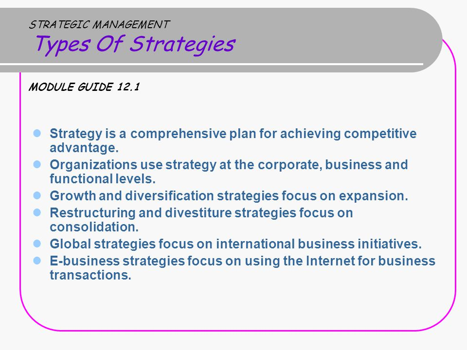 STRATEGIC MANAGEMENT Types Of Strategies MODULE GUIDE 12.1 Strategy is a comprehensive plan for achieving competitive advantage.