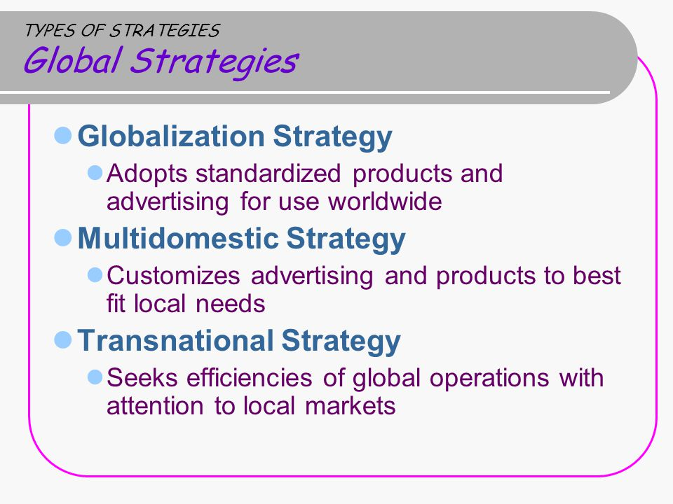 TYPES OF STRATEGIES Global Strategies Globalization Strategy Adopts standardized products and advertising for use worldwide Multidomestic Strategy Customizes advertising and products to best fit local needs Transnational Strategy Seeks efficiencies of global operations with attention to local markets
