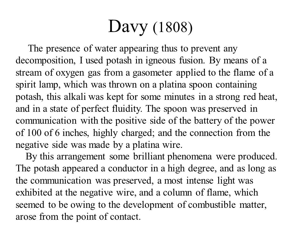 Davy (1808) The presence of water appearing thus to prevent any decomposition, I used potash in igneous fusion.