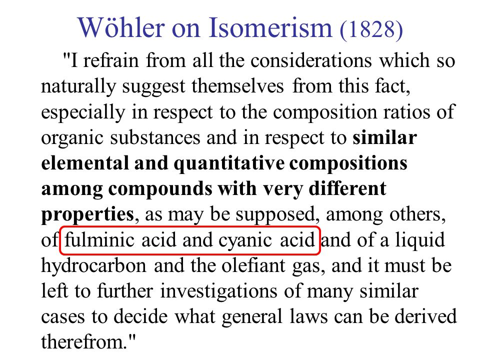 Wöhler on Isomerism (1828) I refrain from all the considerations which so naturally suggest themselves from this fact, especially in respect to the composition ratios of organic substances and in respect to similar elemental and quantitative compositions among compounds with very different properties, as may be supposed, among others, of fulminic acid and cyanic acid and of a liquid hydrocarbon and the olefiant gas, and it must be left to further investigations of many similar cases to decide what general laws can be derived therefrom.