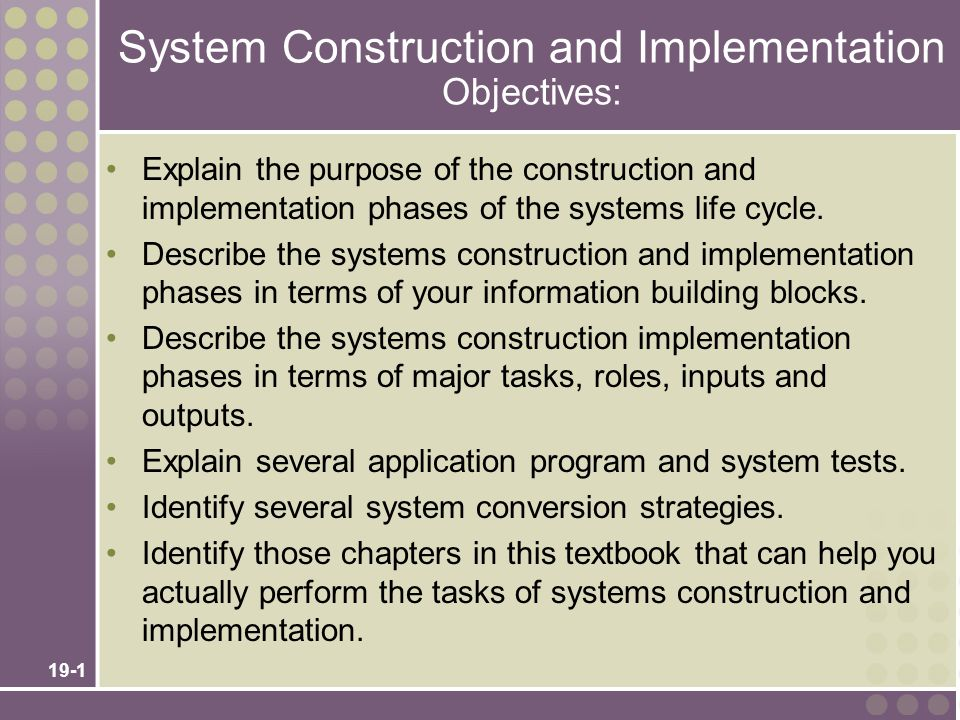 19-1 System Construction and Implementation Objectives: Explain the purpose of the construction and implementation phases of the systems life cycle. D
