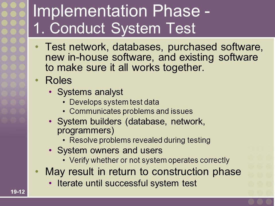 19-12 Implementation Phase - 1. Conduct System Test Test network, databases, purchased software, new in-house software, and existing software to make