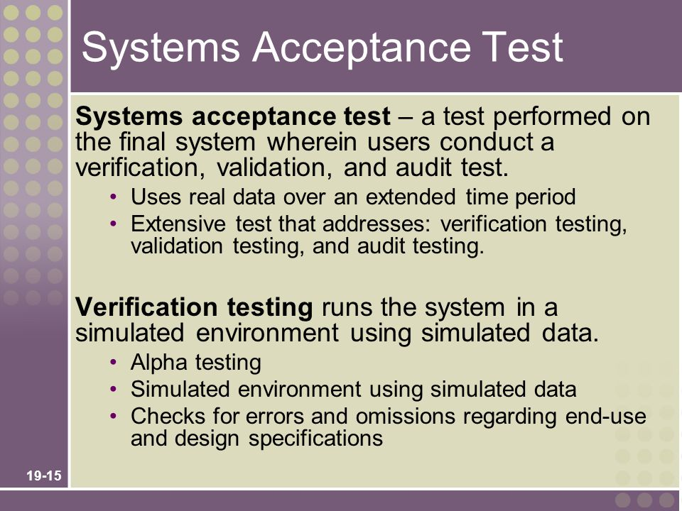 19-15 Systems Acceptance Test Systems acceptance test – a test performed on the final system wherein users conduct a verification, validation, and audit test.