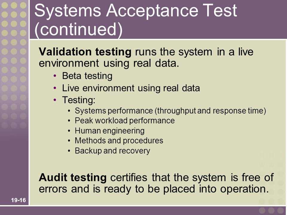 19-16 Systems Acceptance Test (continued) Validation testing runs the system in a live environment using real data. Beta testing Live environment usin