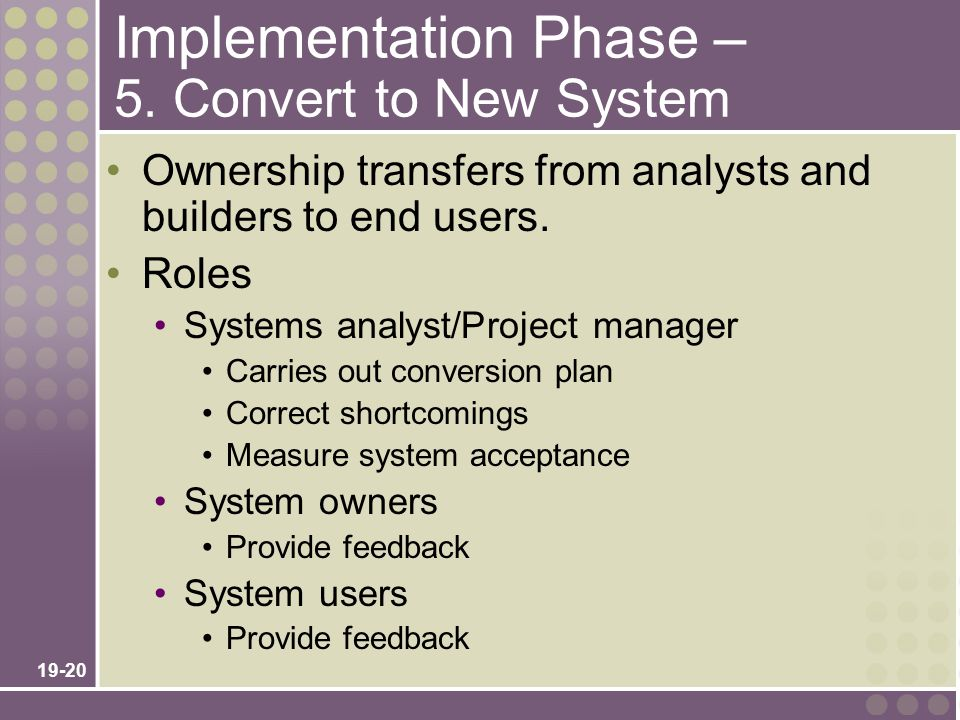 19-20 Implementation Phase – 5. Convert to New System Ownership transfers from analysts and builders to end users. Roles Systems analyst/Project manag