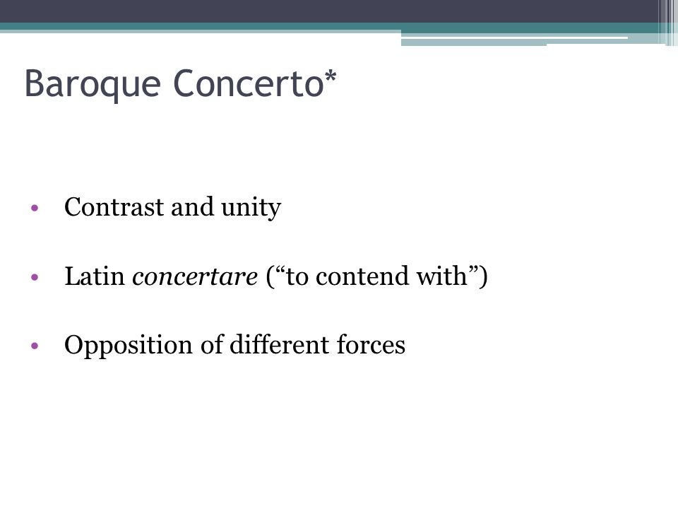 "Baroque Concerto* Contrast and unity Latin concertare (""to contend with"") Opposition of different forces"