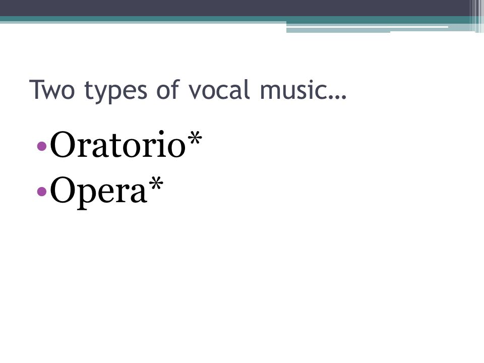 Two types of vocal music… Oratorio* Opera*