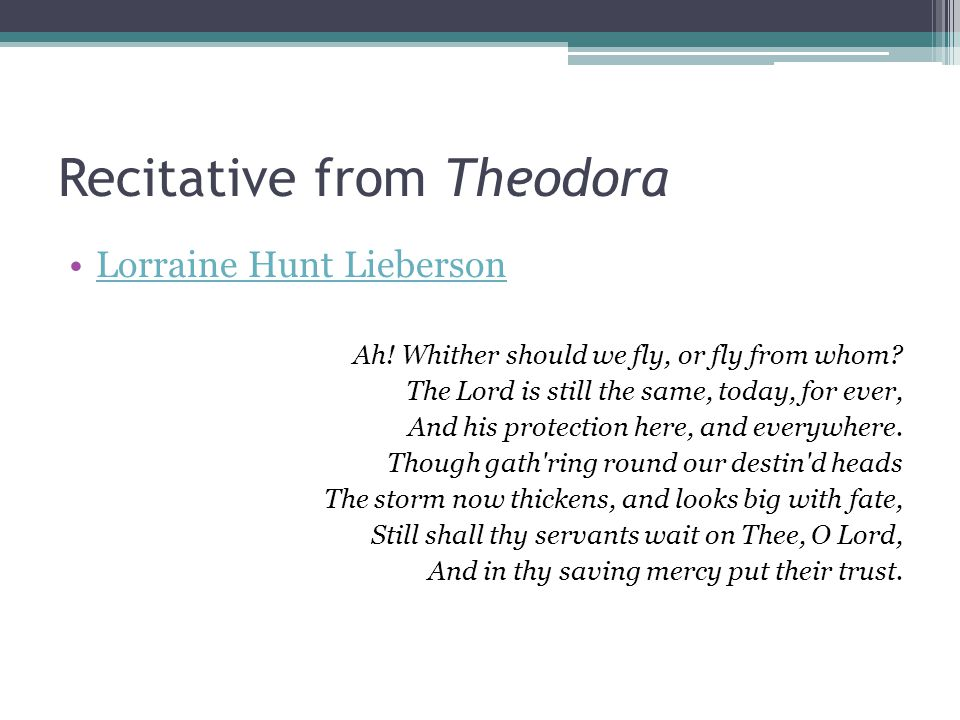 Recitative from Theodora Lorraine Hunt Lieberson Ah! Whither should we fly, or fly from whom? The Lord is still the same, today, for ever, And his pro