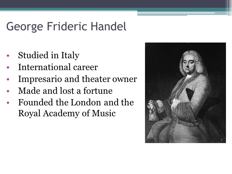 George Frideric Handel Studied in Italy International career Impresario and theater owner Made and lost a fortune Founded the London and the Royal Aca