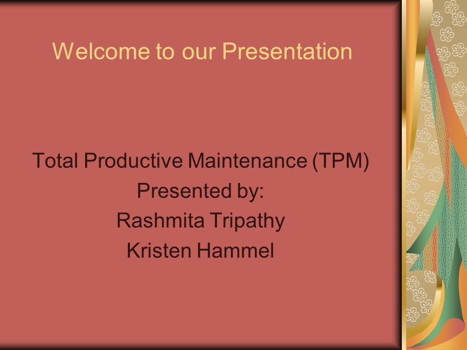Welcome to our Presentation Total Productive Maintenance (TPM) Presented by: Rashmita Tripathy Kristen Hammel