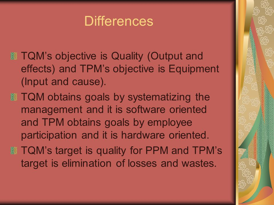 Differences TQM's objective is Quality (Output and effects) and TPM's objective is Equipment (Input and cause). TQM obtains goals by systematizing the