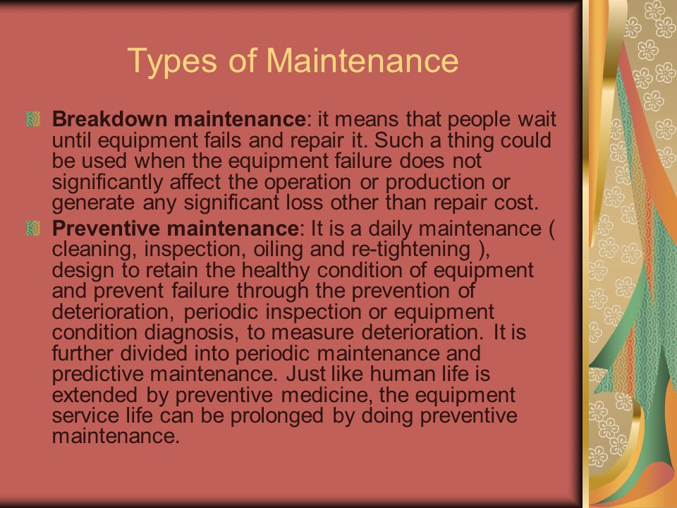 Types of Maintenance Breakdown maintenance: it means that people wait until equipment fails and repair it. Such a thing could be used when the equipme