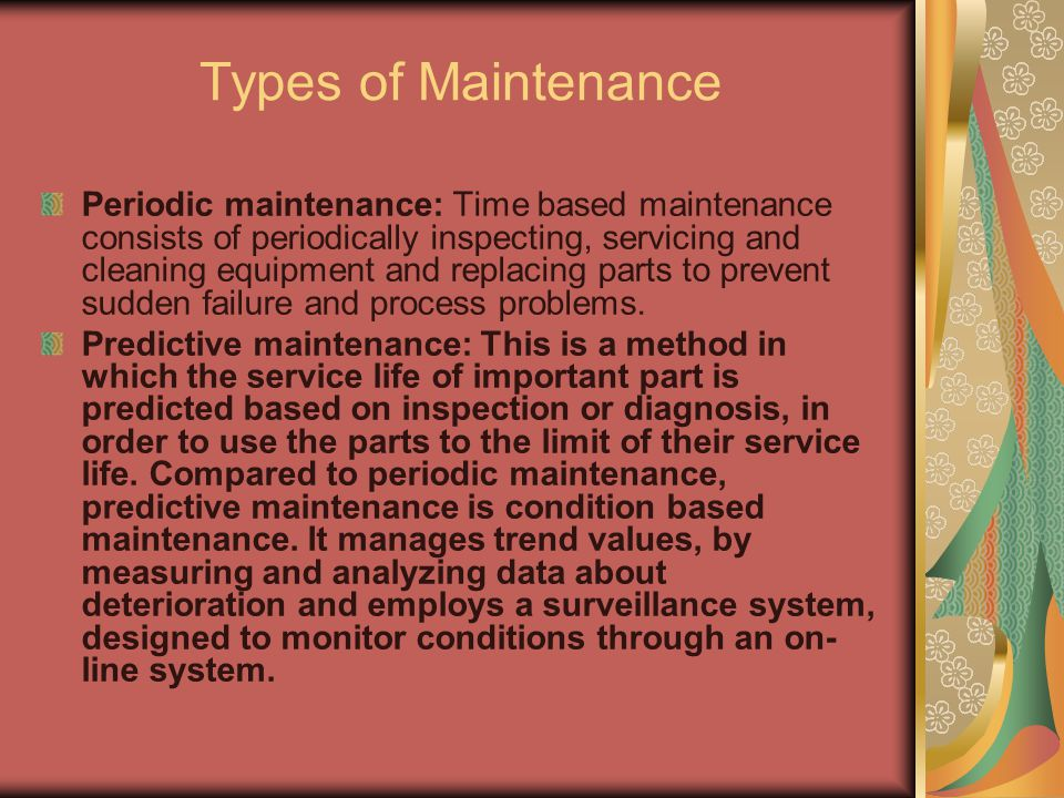 Types of Maintenance Periodic maintenance: Time based maintenance consists of periodically inspecting, servicing and cleaning equipment and replacing