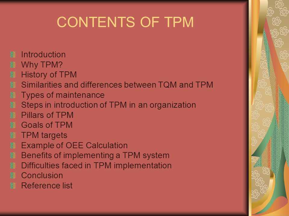 CONTENTS OF TPM Introduction Why TPM? History of TPM Similarities and differences between TQM and TPM Types of maintenance Steps in introduction of TP