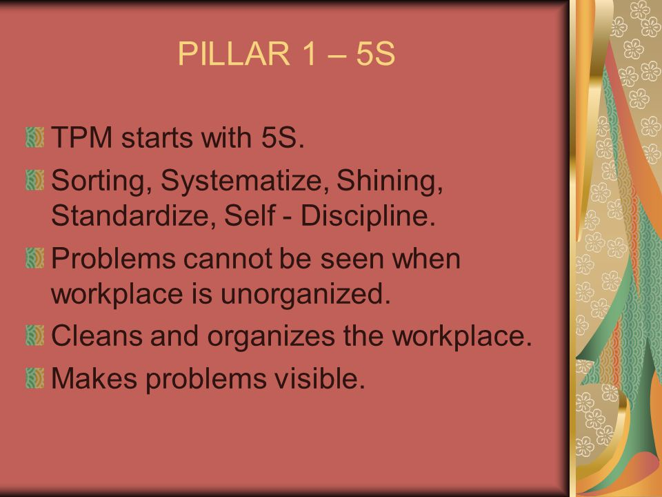 PILLAR 1 – 5S TPM starts with 5S. Sorting, Systematize, Shining, Standardize, Self - Discipline. Problems cannot be seen when workplace is unorganized