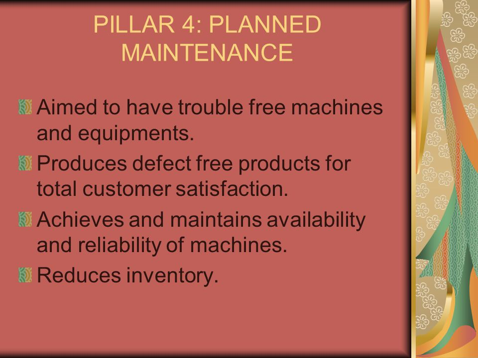 PILLAR 4: PLANNED MAINTENANCE Aimed to have trouble free machines and equipments. Produces defect free products for total customer satisfaction. Achie