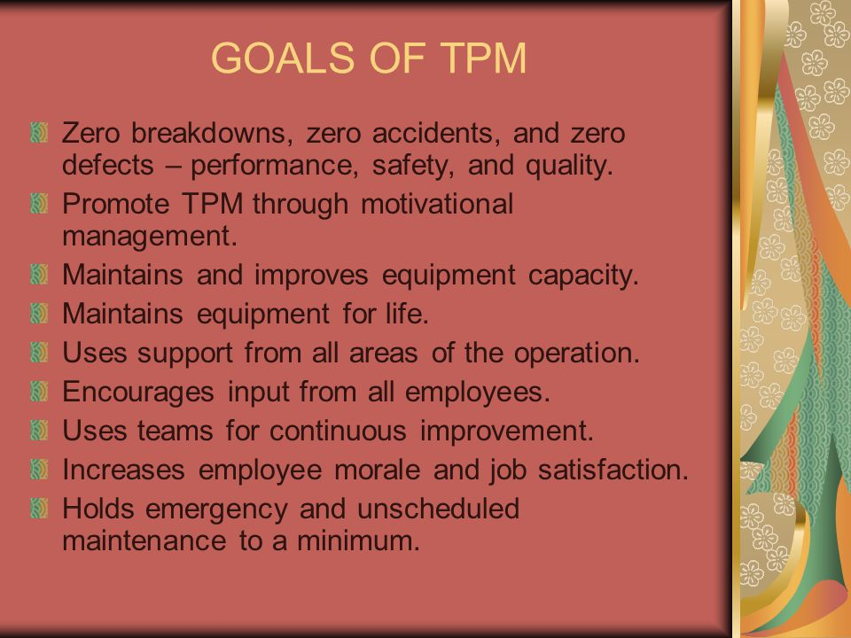 GOALS OF TPM Zero breakdowns, zero accidents, and zero defects – performance, safety, and quality. Promote TPM through motivational management. Mainta