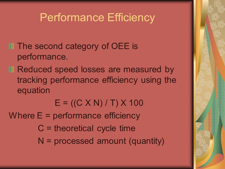 Performance Efficiency The second category of OEE is performance. Reduced speed losses are measured by tracking performance efficiency using the equat