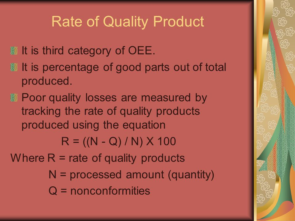 Rate of Quality Product It is third category of OEE. It is percentage of good parts out of total produced. Poor quality losses are measured by trackin