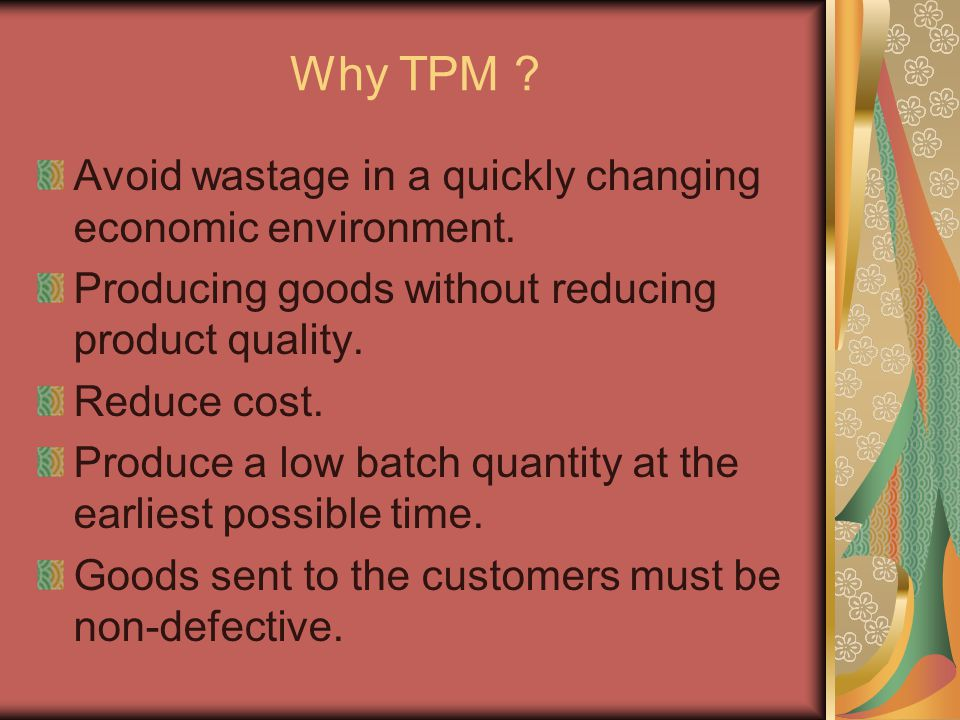 Why TPM ? Avoid wastage in a quickly changing economic environment. Producing goods without reducing product quality. Reduce cost. Produce a low batch
