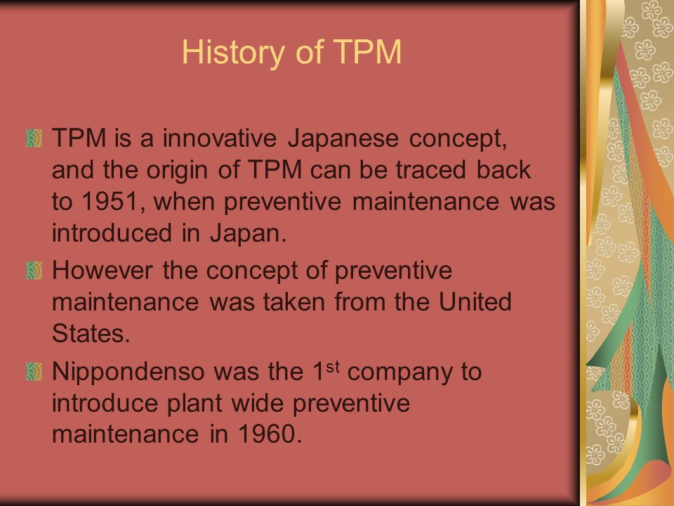 History of TPM TPM is a innovative Japanese concept, and the origin of TPM can be traced back to 1951, when preventive maintenance was introduced in J