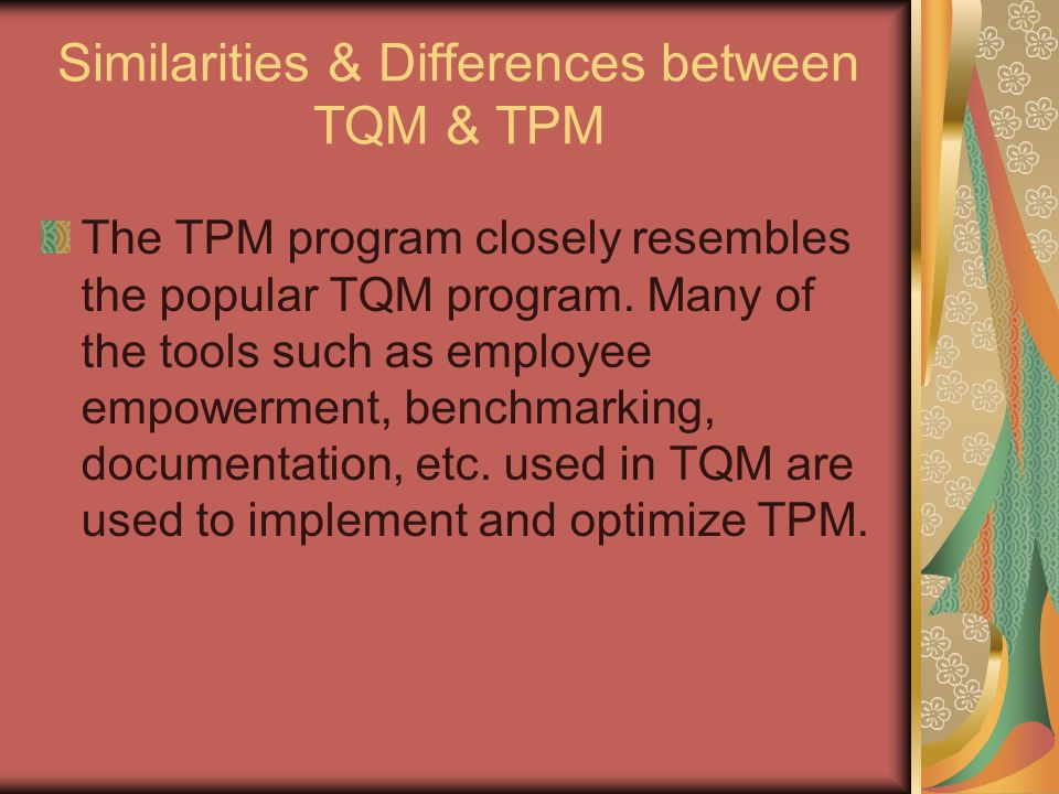 Similarities & Differences between TQM & TPM The TPM program closely resembles the popular TQM program. Many of the tools such as employee empowerment