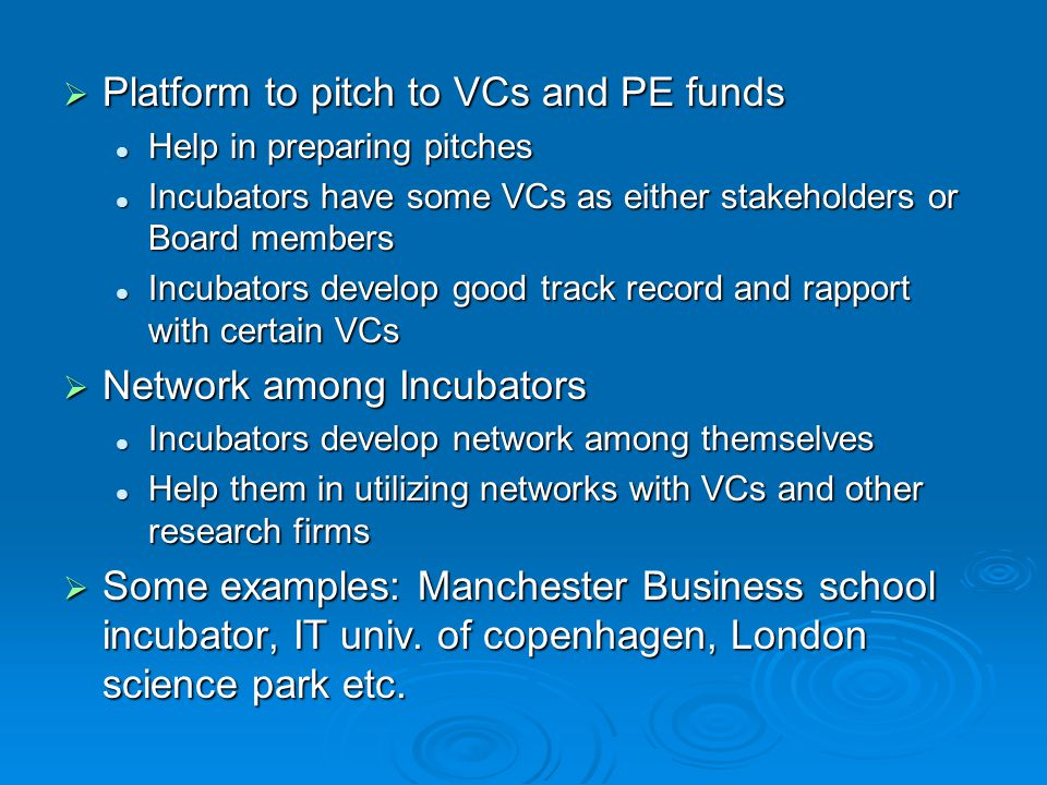  Platform to pitch to VCs and PE funds Help in preparing pitches Help in preparing pitches Incubators have some VCs as either stakeholders or Board members Incubators have some VCs as either stakeholders or Board members Incubators develop good track record and rapport with certain VCs Incubators develop good track record and rapport with certain VCs  Network among Incubators Incubators develop network among themselves Incubators develop network among themselves Help them in utilizing networks with VCs and other research firms Help them in utilizing networks with VCs and other research firms  Some examples: Manchester Business school incubator, IT univ.