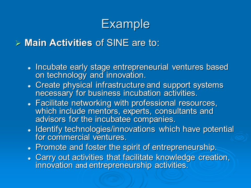 Example  Main Activities of SINE are to: Incubate early stage entrepreneurial ventures based on technology and innovation. Incubate early stage entre