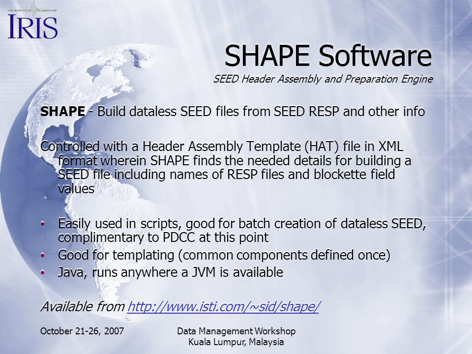 October 21-26, 2007Data Management Workshop Kuala Lumpur, Malaysia SHAPE Software SEED Header Assembly and Preparation Engine SHAPE - Build dataless S