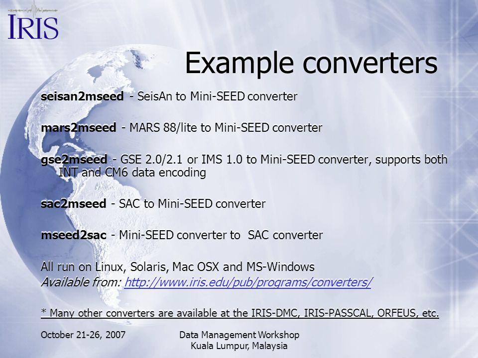 October 21-26, 2007Data Management Workshop Kuala Lumpur, Malaysia Example converters seisan2mseed - SeisAn to Mini-SEED converter mars2mseed - MARS 8
