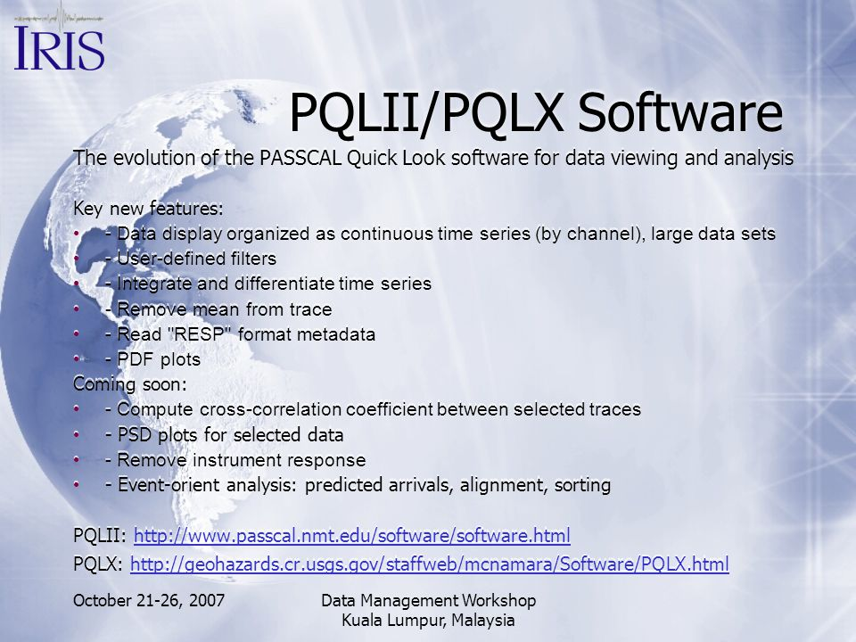 October 21-26, 2007Data Management Workshop Kuala Lumpur, Malaysia PQLII/PQLX Software The evolution of the PASSCAL Quick Look software for data viewi