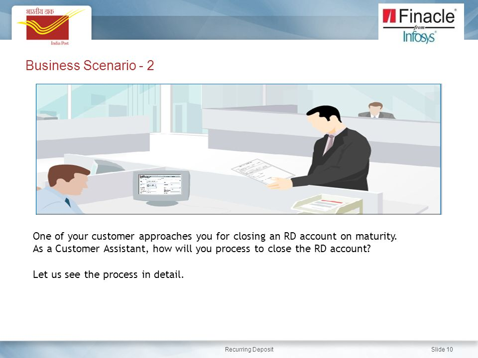 Recurring Deposit Slide 10 Business Scenario - 2 One of your customer approaches you for closing an RD account on maturity.