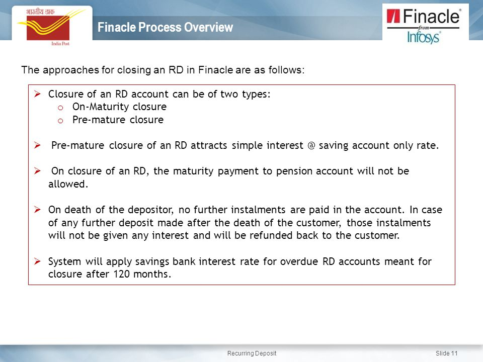 Recurring Deposit Slide 11 Finacle Process Overview The approaches for closing an RD in Finacle are as follows:  Closure of an RD account can be of two types: o On-Maturity closure o Pre-mature closure  Pre-mature closure of an RD attracts simple interest @ saving account only rate.