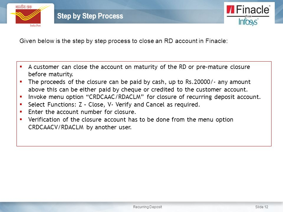Recurring Deposit Slide 12 Step by Step Process Given below is the step by step process to close an RD account in Finacle:  A customer can close the account on maturity of the RD or pre-mature closure before maturity.
