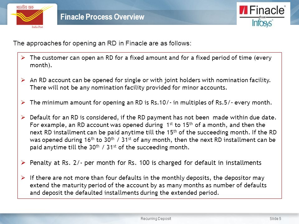 Recurring Deposit Slide 5 Finacle Process Overview The approaches for opening an RD in Finacle are as follows:  The customer can open an RD for a fixed amount and for a fixed period of time (every month).