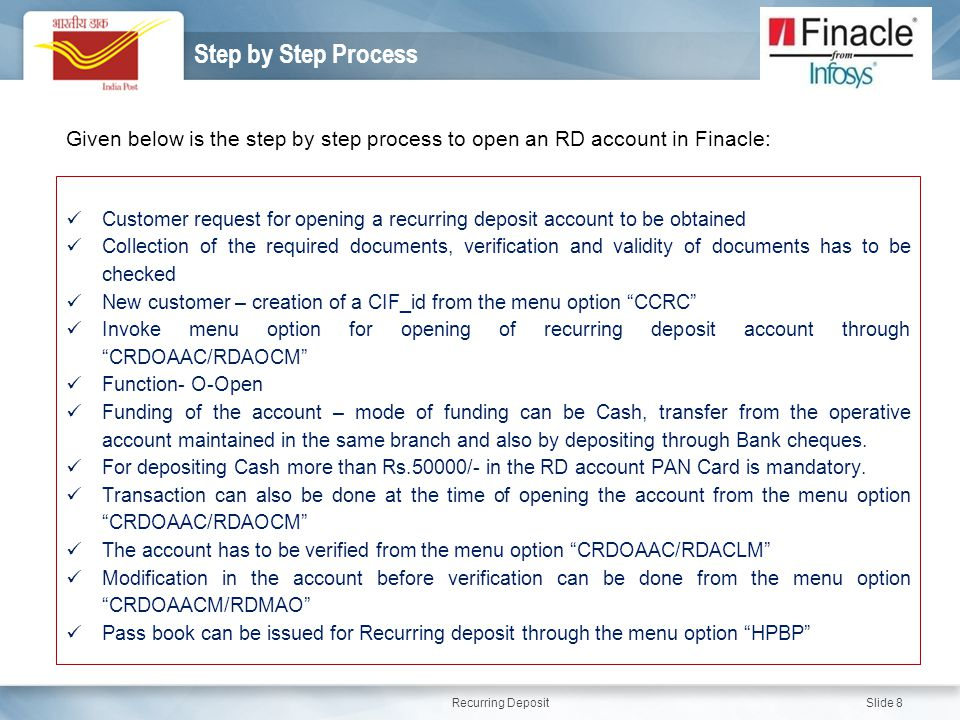 Recurring Deposit Slide 8 Step by Step Process Given below is the step by step process to open an RD account in Finacle: Customer request for opening a recurring deposit account to be obtained Collection of the required documents, verification and validity of documents has to be checked New customer – creation of a CIF_id from the menu option CCRC Invoke menu option for opening of recurring deposit account through CRDOAAC/RDAOCM Function- O-Open Funding of the account – mode of funding can be Cash, transfer from the operative account maintained in the same branch and also by depositing through Bank cheques.