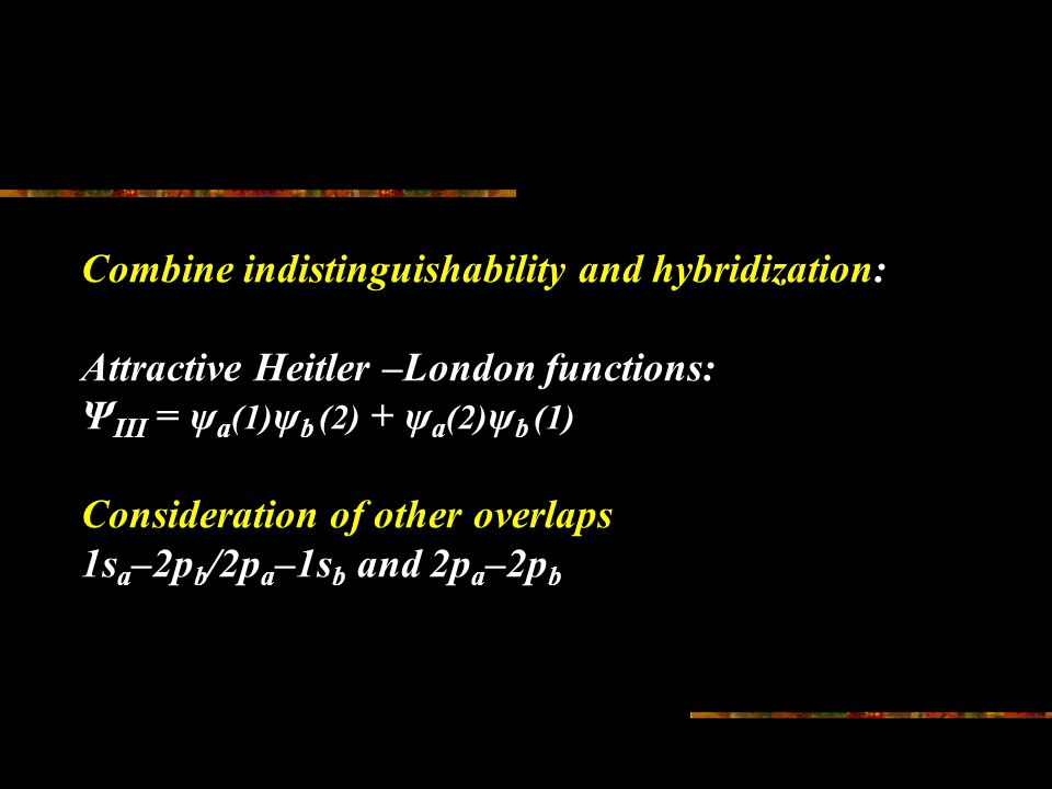 Combine indistinguishability and hybridization: Attractive Heitler –London functions: Ψ III = ψ a (1) ψ b (2) + ψ a (2) ψ b (1) Consideration of other overlaps 1s a –2p b /2p a –1s b and 2p a –2p b