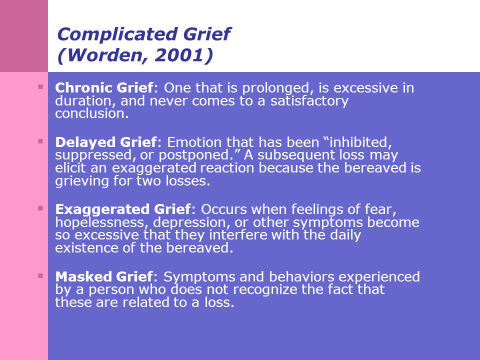 Complicated Grief (Worden, 2001)  Chronic Grief: One that is prolonged, is excessive in duration, and never comes to a satisfactory conclusion.