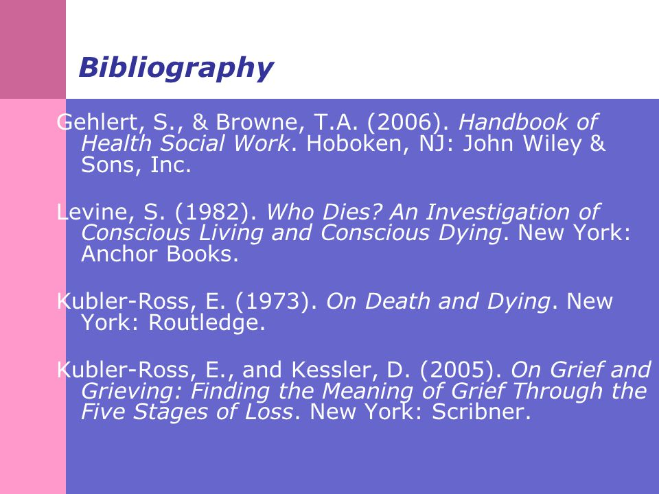 Bibliography Gehlert, S., & Browne, T.A.(2006). Handbook of Health Social Work.