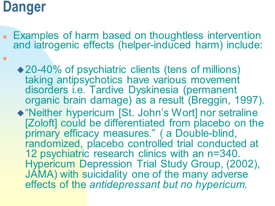 Danger n Examples of harm based on thoughtless intervention and iatrogenic effects (helper-induced harm) include: n u 20-40% of psychiatric clients (tens of millions) taking antipsychotics have various movement disorders i.e.