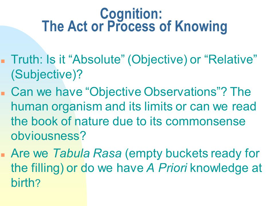Cognition: The Act or Process of Knowing n Truth: Is it Absolute (Objective) or Relative (Subjective).