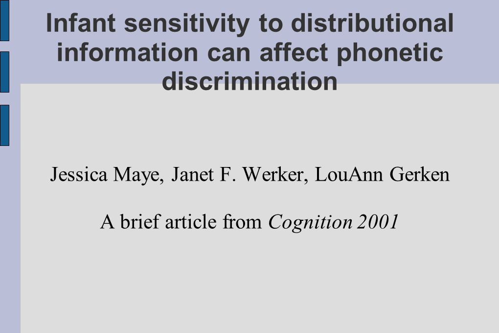 Infant sensitivity to distributional information can affect phonetic discrimination Jessica Maye, Janet F.