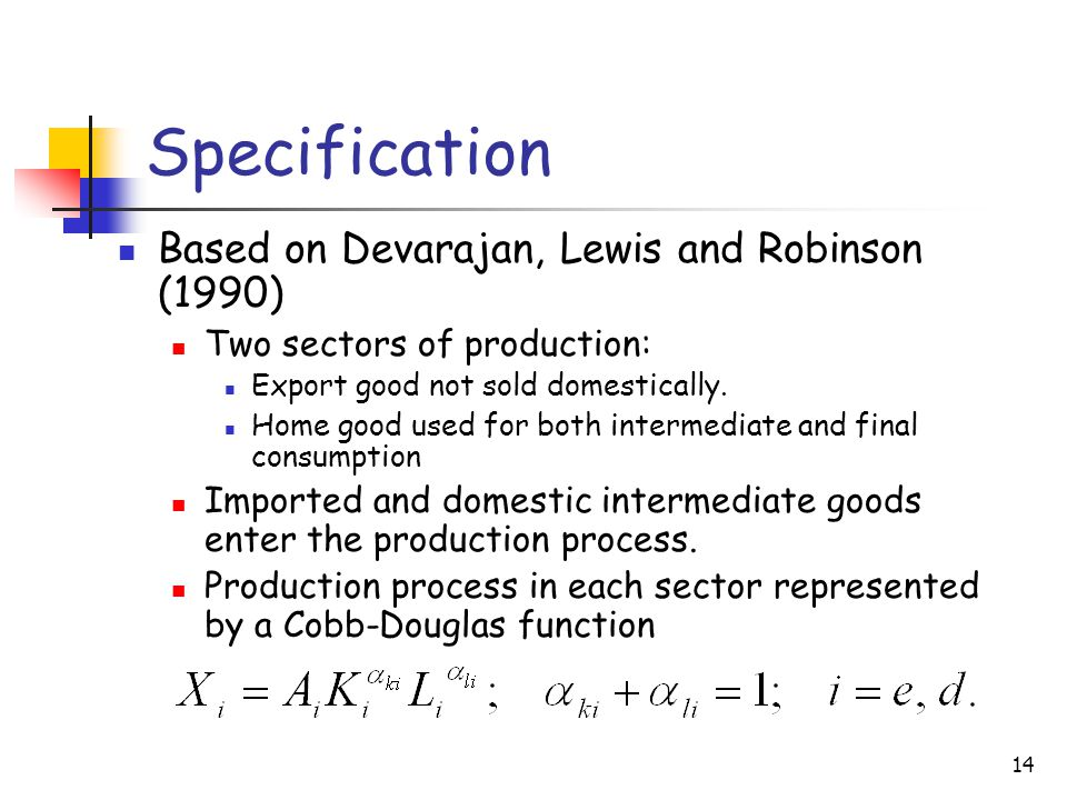 14 Specification Based on Devarajan, Lewis and Robinson (1990) Two sectors of production: Export good not sold domestically.