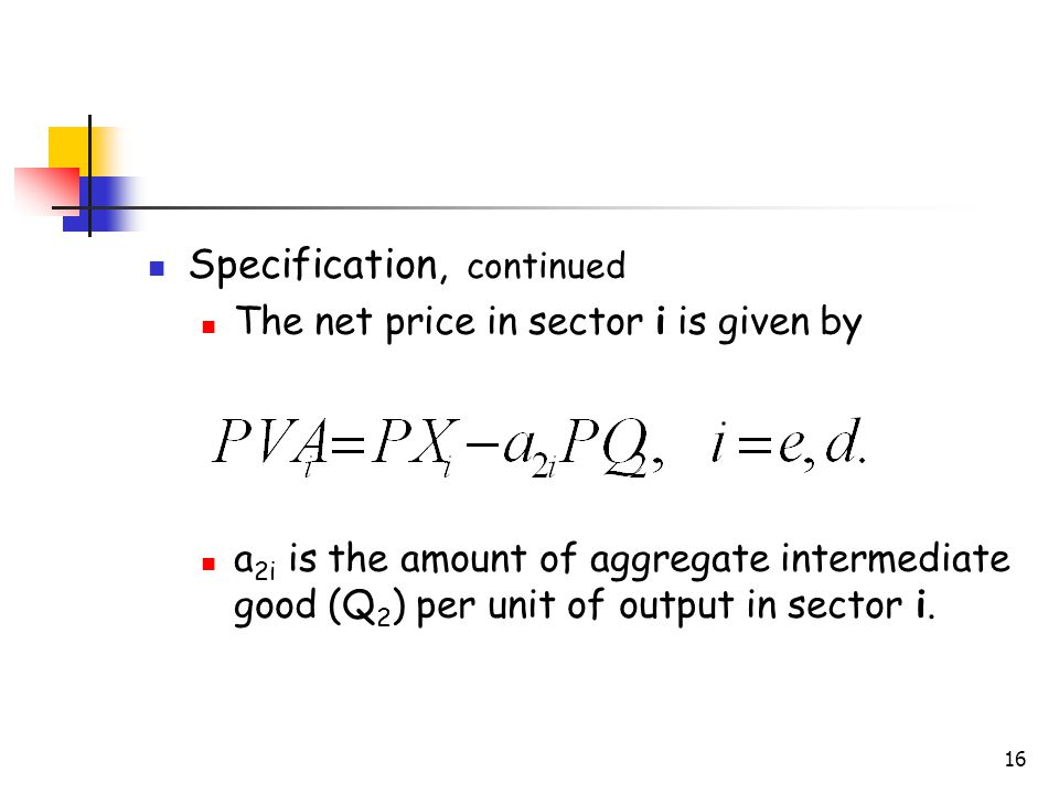 16 Specification, continued The net price in sector i is given by a 2i is the amount of aggregate intermediate good (Q 2 ) per unit of output in secto