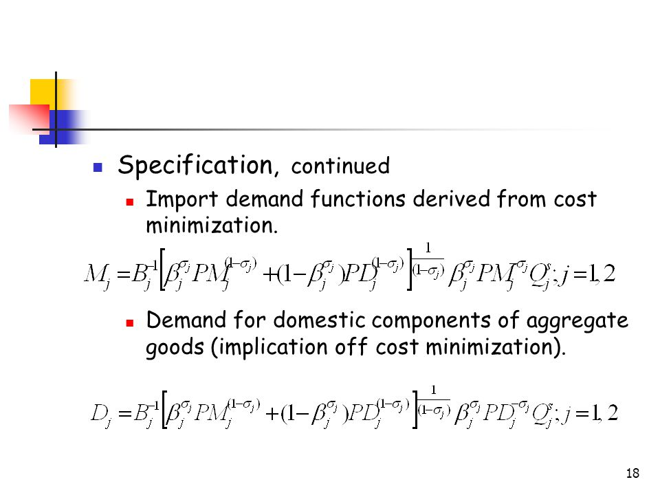 18 Specification, continued Import demand functions derived from cost minimization. Demand for domestic components of aggregate goods (implication off