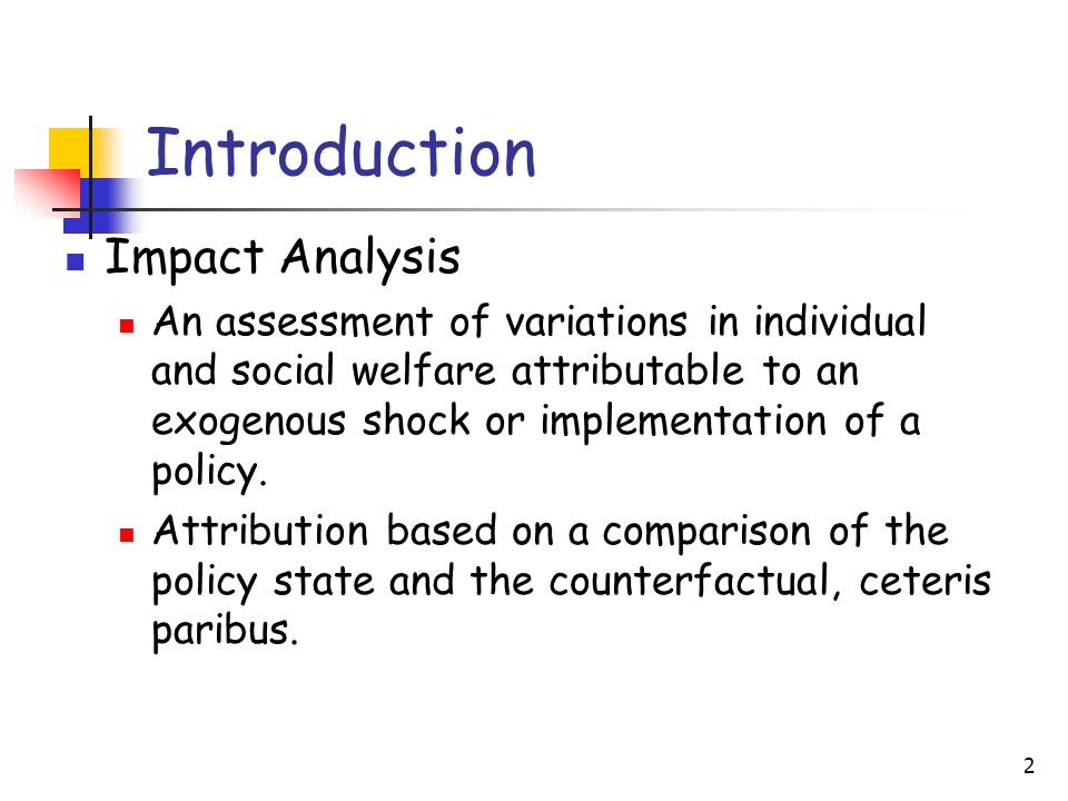 2 Introduction Impact Analysis An assessment of variations in individual and social welfare attributable to an exogenous shock or implementation of a policy.