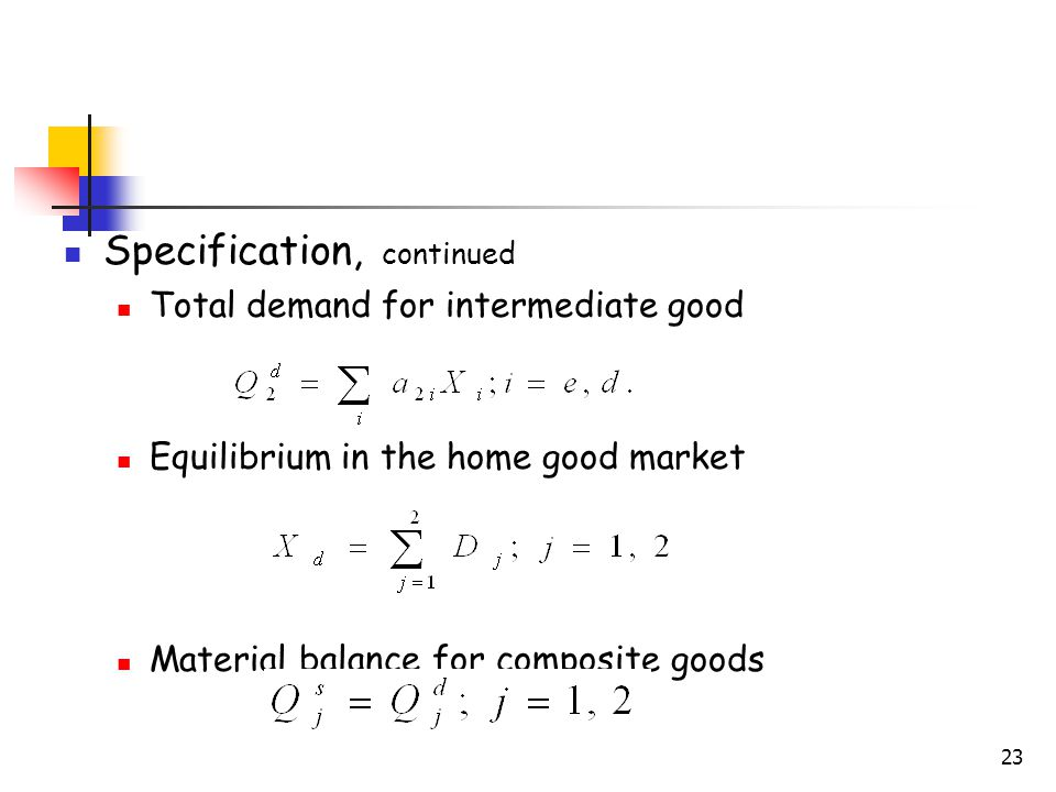 23 Specification, continued Total demand for intermediate good Equilibrium in the home good market Material balance for composite goods