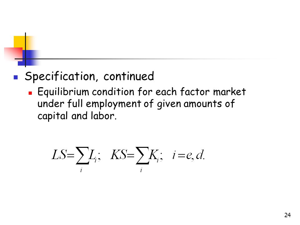 24 Specification, continued Equilibrium condition for each factor market under full employment of given amounts of capital and labor.
